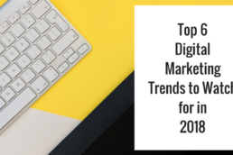 Top 6 Digital Marketing Trends to Watch for in 2018